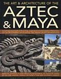Art & Architecture of the Aztec & Maya An Illustrated Encyclopedia of the Buildings Sculptures & Art of the Peoples of Mesoamerica with Over