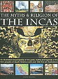 The Myths and Religion of the Incas: An Illustrated Encyclopedia of the Gods, Myths and Legends of the First Peoples of South America with Over 200 Fi