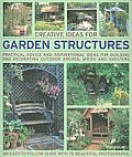 Creative Ideas for Garden Structures: Practical Advice and Inspirational Ideas for Building and Decorating Outdoor Arches, Sheds and Shelters
