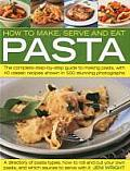 How to Make, Serve and Eat Pasta: The Complete Step-By-Step Guide to Making Pasta, with 40 Classic Recipes