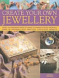 Create Your Own Jewelry: Over 100 Inspiring Ways to Make Stunning Pieces from All Kinds of Materials, with Practical Step-By-Step Projects