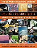 The Complete Practical Guide to Digital Photography: Step-By-Step Techniques and Tips: How to Take Professional-Quality Images with Your Digital Camer