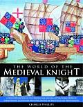 The World of the Medieval Knight: A Vivid Exploration of the Origins, Rise and Fall of the Noble Order of Knighthood, Illustrated with Over 220 Fine-A