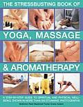 The Stressbusting Book of Yoga, Massage & Aromatherapy: A Step-By-Step Guide to Improving Your Well-Being