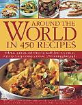 Around the World in 450 Recipes: Delicious, Authentic Dishes from the World's Best-Loved Cuisines with Step-By-Step Techniques and Over 1500 Stunning