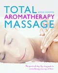 Total Aromatherapy Massage: The Practical Step-By-Step Guide to Aromatherapy Massage at Home