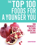 The Top 100 Foods for a Younger You: 100 Remedies to Turn Back the Clock