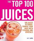Top 100 Juices: 100 Juices To Turbo-charge Your Body With Vitamins and Minerals