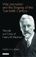 War, Journalism and the Shaping of the Twentieth Century: The Life and Times of Henry W. Nevinson