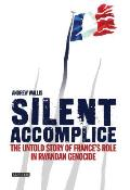 Silent Accomplice The Untold Story of Frances Role in the Rwandan Genocide