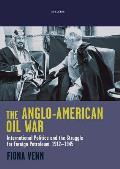 The Anglo-American Oil War: International Politics and the Struggle for Foreign Petroleum, 1912-1945 (Library of International Relations)