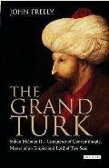 Grand Turk: Sultan Mehmet II - Conqueror of Constantinople, Master of an Empire and Lord of Two Seas