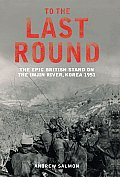To the Last Round: The Epic British Stand on the Imjon River, Korea 1951 Cover