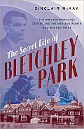 Secret Life of Bletchley Park The WWII Codebreaking Centre & the Men & Women Who Worked There