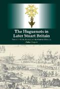 The Huguenots in Later Stuart Britain: Volume I - Crisis, Renewal, and the Ministers' Dilemma