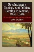 Revolutionary Ideology and Political Destiny in Mexico, 1928-1934: Lazaro Cardenas and Adalberto Tejeda