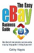 Easy Ebay Business Guide: the Story of One Person's Success and a Step-by-step Guide To Doing It Yourself