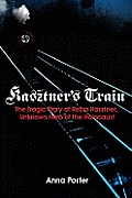 Kasztners Train The True Story of an Unknown Hero of the Holocaust