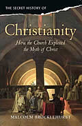 The Secret History of Christianity: How the Church Exploited the Myth of Christ. Malcolm Brocklehurst
