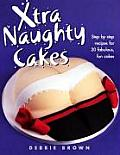 Xtra Naughty Cakes Step By Step Recipes for 19 Cheeky Fun Cakes