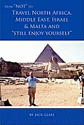 How Not to Travel North Africa, Middle East, Israel and Malta and Still Enjoy Yourself