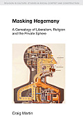 Masking Hegemony: A Genealogy of Liberalism, Religion and the Private Sphere (Religion in Culture: Studies in Social Contest and Construct)