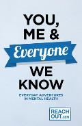You, Me & Everyone We Know: Everyday Adventures in Our Mental Health
