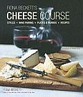 Fiona Becketts Cheese Course: Styles, Wine Pairing, Plates & Boards, Recipes