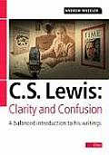 C S Lewis: Clarity and Confusion: A Balanced Introduction to His Writings