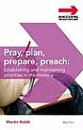 Pray, Plan, Prepare, Preach: Establishing and Maintaining Priorities in the Preaching Ministry