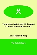 Three Books-Paste Jewels, MR Bonapart of Corsica., a Rebellious Heroine.