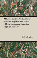 Abbeys, Castles and Ancient Halls of England and Wales - Their Legendary Lore and Popular History