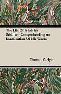 The Life of Friedrich Schiller - Comprehending an Examination of His Works