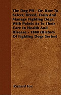 The Dog Pit - Or, How to Select, Breed, Train and Manage Fighting Dogs, with Points as to Their Care in Health and Disease - 1888 (History of Fighting