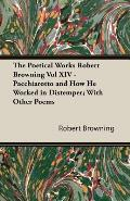 The Poetical Works Robert Browning Vol XIV - Pacchiarotto and How He Worked in Distemper; With Other Poems