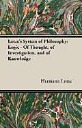 Lotze's System of Philosophy: Logic - Of Thought, of Investigation, and of Knowledge