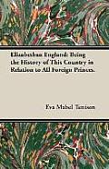 Elizabethan England: Being the History of This Country in Relation to All Foreign Princes.