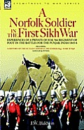A Norfolk Soldier in the First Sikh War -A Private Soldier Tells the Story of His Part in the Battles for the Conquest of India