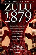 Zulu 1879 - The Anglo-Zulu War of 1879 from Contemporary Sources: First Hand Accounts, Interviews, Dispatches Official Documents & Newspaper Reports