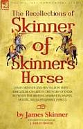 The Recollections of Skinner of Skinner's Horse - James Skinner and His 'Yellow Boys' - Irregular Cavalry in the Wars of India Between the British, Ma