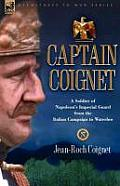 Captain Coignet - A Soldier of Napoleon's Imperial Guard from the Italian Campaign to Waterloo