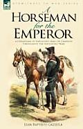 A Horseman for the Emperor: A Cavalryman of Napoleon's Army on Campaign Throughout the Napoleonic Wars