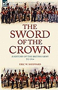 The Sword of the Crown: A History of the British Army to 1914
