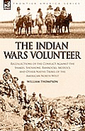 The Indian Wars Volunteer: Recollections of the Conflict Against the Snakes, Shoshone, Bannocks, Modocs and Other Native Tribes of the American N