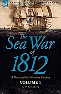 The Sea War of 1812: A History of the Maritime Conflict--Volume 1