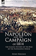 Napoleon and the Campaign of 1814: The Classic History of the End of the Napoleonic Epoch