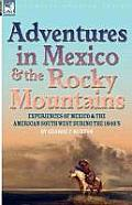Adventures in Mexico and the Rocky Mountains: Experiences of Mexico and the American South West During the 1840s