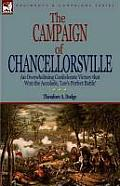 The Campaign of Chancellorsville: An Overwhelming Confederate Victory That Won the Accolade, 'Lee's Perfect Battle'