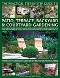 The Practical Step-By-Step Guide to Patio, Terrace, Backyard & Courtyard Gardening: An Inspiring Sourcebook of Classic and Contemporary Garden Designs