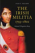 The Irish Militia, 1793-1802: Ireland's Forgotten Army